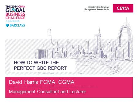 HOW TO WRITE THE PERFECT GBC REPORT David Harris FCMA, CGMA Management Consultant and Lecturer.