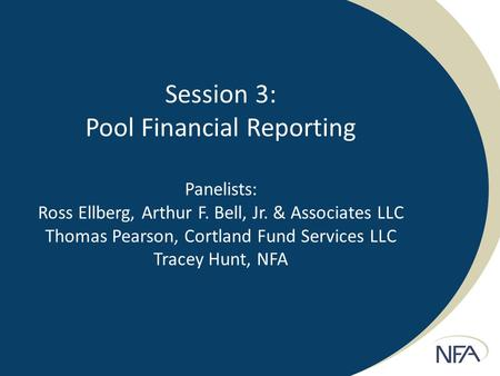 Session 3: Pool Financial Reporting Panelists: Ross Ellberg, Arthur F. Bell, Jr. & Associates LLC Thomas Pearson, Cortland Fund Services LLC Tracey Hunt,