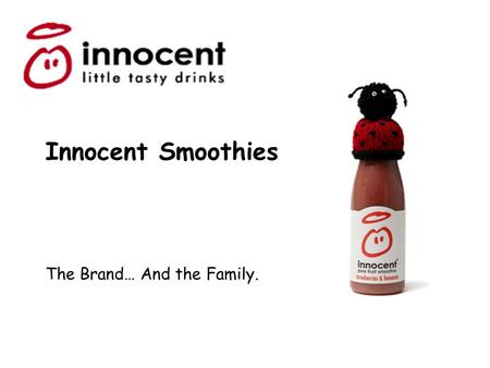 Innocent Smoothies The Brand… And the Family.. Look and Feel 1. Nice and Informal – Cartoon-like style and funky font. Simple bold colourings and child-like.