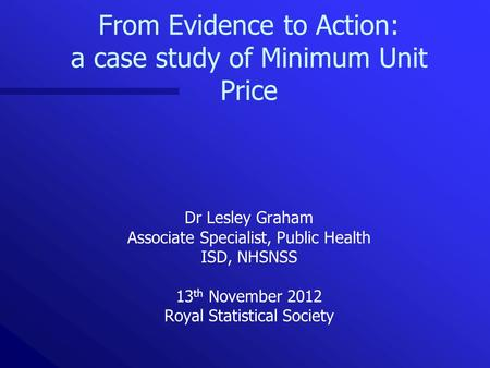From Evidence to Action: a case study of Minimum Unit Price Dr Lesley Graham Associate Specialist, Public Health ISD, NHSNSS 13 th November 2012 Royal.