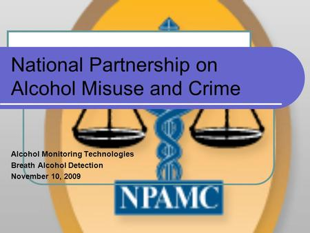 National Partnership on Alcohol Misuse and Crime Alcohol Monitoring Technologies Breath Alcohol Detection November 10, 2009.
