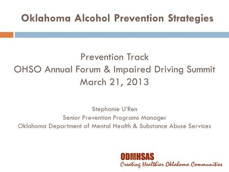 Prevention Track OHSO Annual Forum & Impaired Driving Summit March 21, 2013 Stephanie U'Ren Senior Prevention Programs Manager Oklahoma Department of Mental.