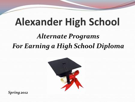 Alexander High School Alternate Programs For Earning a High School Diploma Spring 2012.