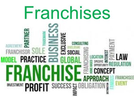 Franchises. What is a Franchise? A legal agreement to begin a new business in the name of a recognized company.