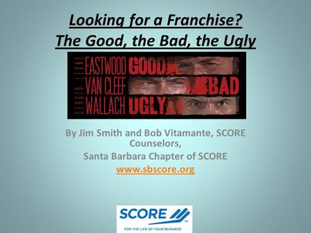 Looking for a Franchise? The Good, the Bad, the Ugly By Jim Smith and Bob Vitamante, SCORE Counselors, Santa Barbara Chapter of SCORE www.sbscore.org.