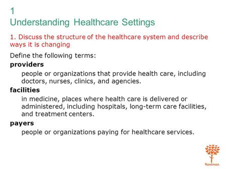 1 Understanding Healthcare Settings 1. Discuss the structure of the healthcare system and describe ways it is changing Define the following terms: providers.
