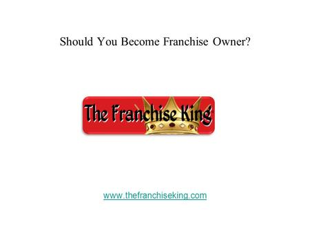 Should You Become Franchise Owner? www.thefranchiseking.com.