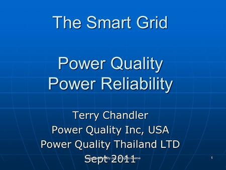The Smart Grid Power Quality Power Reliability Terry Chandler Power Quality Inc, USA Power Quality Thailand LTD Sept 2011 www.powerquality.org all rights.
