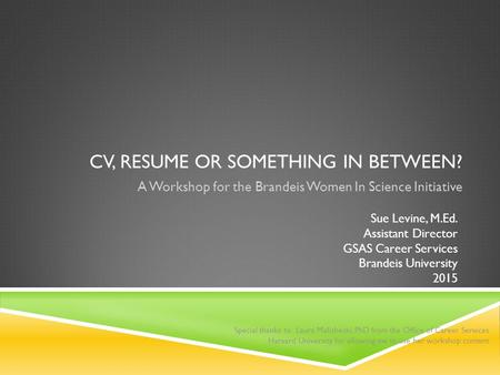 CV, RESUME OR SOMETHING IN BETWEEN? A Workshop for the Brandeis Women In Science Initiative Sue Levine, M.Ed. Assistant Director GSAS Career Services Brandeis.