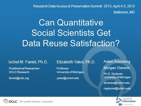 The world's libraries. Connected. Can Quantitative Social Scientists Get Data Reuse Satisfaction? Research Data Access & Preservation Summit 2013, April.