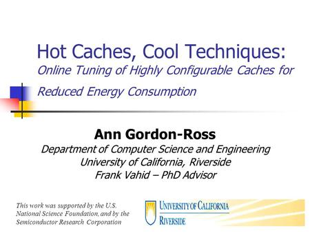 1 Hot Caches, Cool Techniques: Online Tuning of Highly Configurable Caches for Reduced Energy Consumption Ann Gordon-Ross Department of Computer Science.