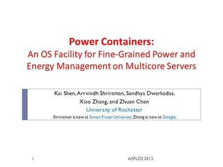 Power Containers: An OS Facility for Fine-Grained Power and Energy Management on Multicore Servers Kai Shen, Arrvindh Shriraman, Sandhya Dwarkadas, Xiao.