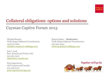 Cayman Captive Forum 2013 Collateral obligations: options and solutions Michael Ramsey Wells Fargo Collateral Trust Services 425.337.0364