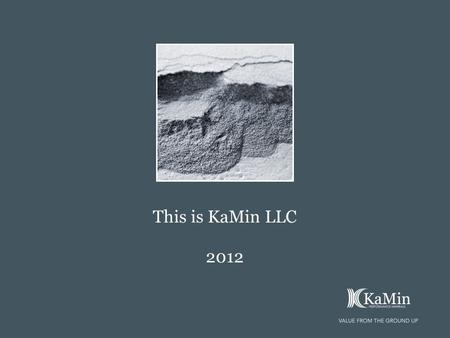This is KaMin LLC 2012. 2012 Integrity We will place honesty and integrity above all else. Profitability We will strive to be a profitable and sustainable.