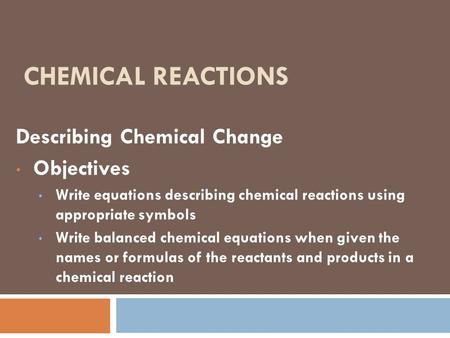 CHEMICAL REACTIONS Describing Chemical Change Objectives Write equations describing chemical reactions using appropriate symbols Write balanced chemical.