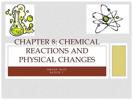 GROUP BLUE BLOCK 1 CHAPTER 8: CHEMICAL REACTIONS AND PHYSICAL CHANGES.