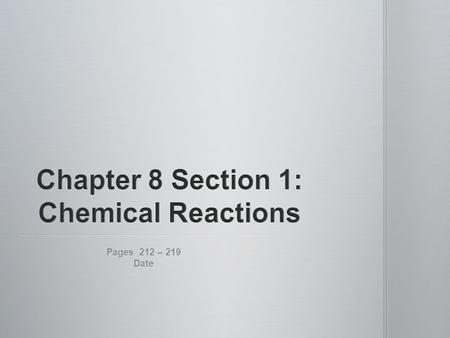 Pages 212 – 219 Date. 1.Physical change = substance has its physical properties (size, shape, state) affected only 2.Chemical change = formation of new.