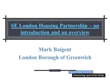 SE London Housing Partnership – an introduction and an overview Mark Baigent London Borough of Greenwich.