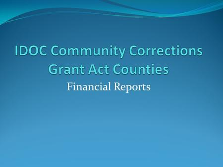 Financial Reports. Financial Reports are to be submitted to IDOC Community Corrections Division each month. Community Corrections Grant dollars are allocated.