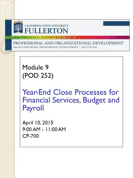Module 9 (POD 252) Year-End Close Processes for Financial Services, Budget and Payroll April 10, 2015 9:00 AM - 11:00 AM CP-700.