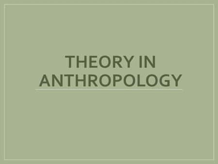 THEORY IN ANTHROPOLOGY. Learning Objectives 1) Develop a timeline for anthropological theory 2) Recognize the early influence of European scholars on.