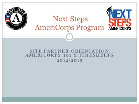 SITE PARTNER ORIENTATION: AMERICORPS 101 & TIMESHEETS 2014-2015 Next Steps AmeriCorps Program.