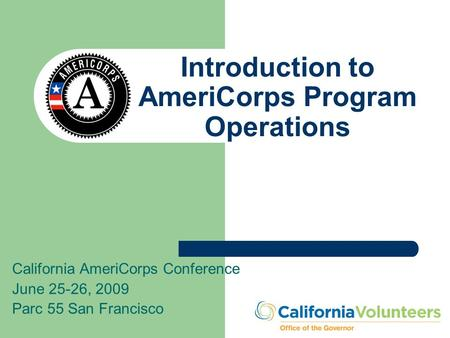 Introduction to AmeriCorps Program Operations California AmeriCorps Conference June 25-26, 2009 Parc 55 San Francisco.