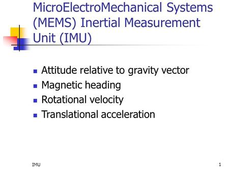 IMU 1 MicroElectroMechanical Systems (MEMS) Inertial Measurement Unit (IMU) Attitude relative to gravity vector Magnetic heading Rotational velocity Translational.