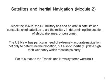 1 Satellites and Inertial Navigation (Module 2) Since the 1960s, the US military has had on orbit a satellite or a constellation of satellites to aid the.