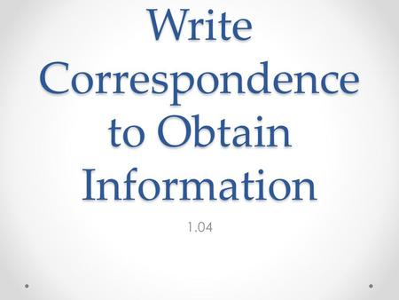 Write Correspondence to Obtain Information 1.04. Definition Inquiries o 1 : examination into facts or principles : researchprinciplesresearch o 2 : a.