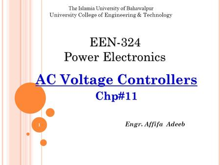 Engr. Affifa Adeeb The Islamia University of Bahawalpur University College of Engineering & Technology EEN-324 Power Electronics AC Voltage Controllers.