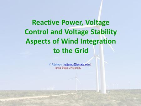 1 V. Ajjarapu  Iowa State University Reactive Power, Voltage Control and Voltage Stability Aspects of Wind Integration.