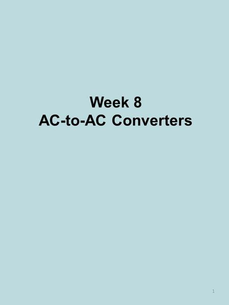Week 8 AC-to-AC Converters 1. Single-phase AC Voltage Controller 2.