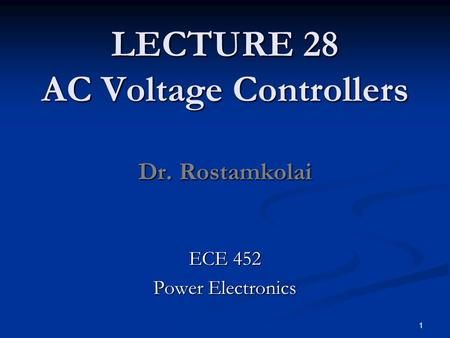 LECTURE 28 AC Voltage Controllers Dr. Rostamkolai ECE 452 Power Electronics 1.
