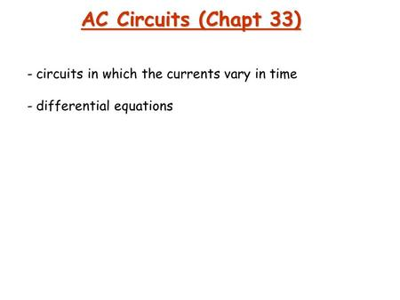 AC Circuits (Chapt 33) circuits in which the currents vary in time