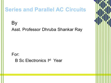 Series and Parallel AC Circuits By Asst. Professor Dhruba Shankar Ray For: B Sc Electronics I st Year.