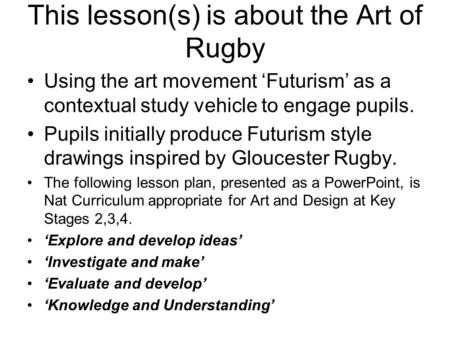 This lesson(s) is about the Art of Rugby Using the art movement 'Futurism' as a contextual study vehicle to engage pupils. Pupils initially produce Futurism.