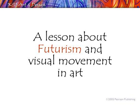 A lesson about Futurism and visual movement in art  2005 Pearson Publishing.