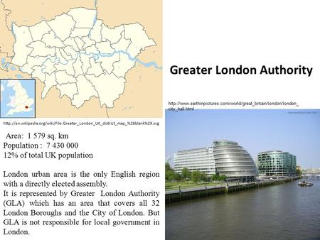 Greater London Authority Area: 1 579 sq. km Population : 7 430 000 12% of total UK population London urban area is the only English region with a directly.