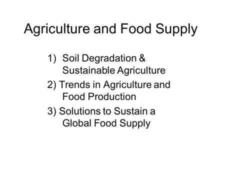 Agriculture and Food Supply 1)Soil Degradation & Sustainable Agriculture 2) Trends in Agriculture and Food Production 3) Solutions to Sustain a Global.