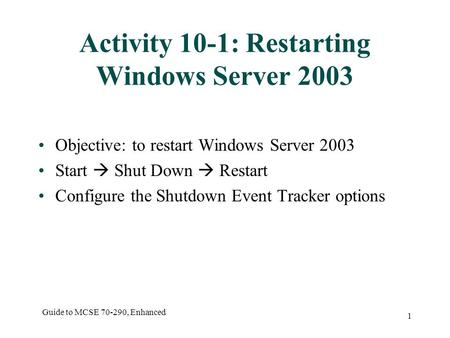 Guide to MCSE 70-290, Enhanced 1 Activity 10-1: Restarting Windows Server 2003 Objective: to restart Windows Server 2003 Start  Shut Down  Restart Configure.