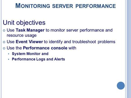 M ONITORING SERVER PERFORMANCE Unit objectives Use Task Manager to monitor server performance and resource usage Use Event Viewer to identify and troubleshoot.