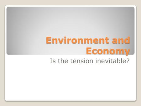 Environment and Economy Is the tension inevitable?