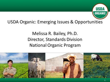 USDA Organic: Emerging Issues & Opportunities Melissa R. Bailey, Ph.D. Director, Standards Division National Organic Program 1.