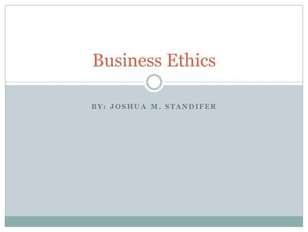 Business Ethics BY: Joshua m. Standifer.