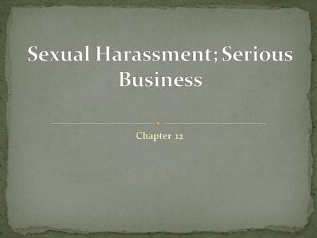 Chapter 12. Each year sexual harassment cost companies millions of lost dollars in: Sick Leave Employment replacement Law Suits Losses in productivity.