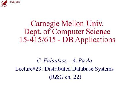 CMU SCS Carnegie Mellon Univ. Dept. of Computer Science 15-415/615 - DB Applications C. Faloutsos – A. Pavlo Lecture#23: Distributed Database Systems (R&G.
