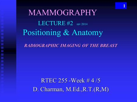 1 MAMMOGRAPHY LECTURE #2 rev 2014 Positioning & Anatomy RTEC 255 -Week # 4 /5 D. Charman, M.Ed.,R.T.(R,M) RADIOGRAPHIC IMAGING OF THE BREAST.