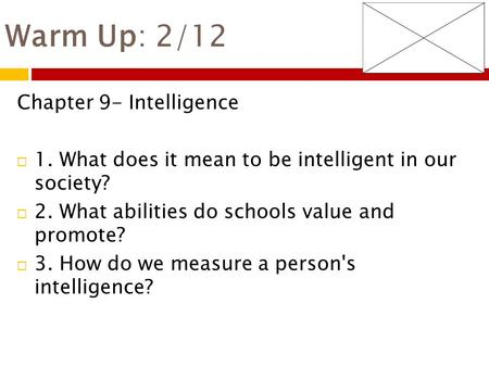 Warm Up: 2/12 Chapter 9- Intelligence  1. What does it mean to be intelligent in our society?  2. What abilities do schools value and promote?  3. How.
