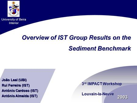 2003 Overview of IST Group Results on the Sediment Benchmark 3 rd IMPACT Workshop Louvain-la-Neuve University of Beira Interior João Leal (UBI) Rui Ferreira.